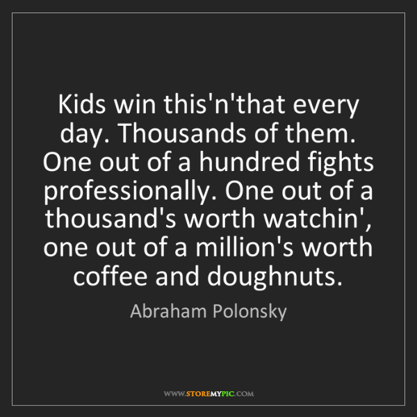 Abraham Polonsky: Kids win this'n'that every day. Thousands of them. One...