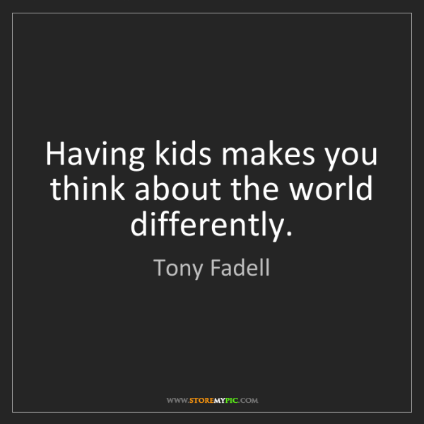 Tony Fadell: Having kids makes you think about the world differently.