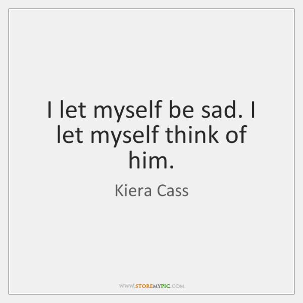 I let myself be sad. I let myself think of him.