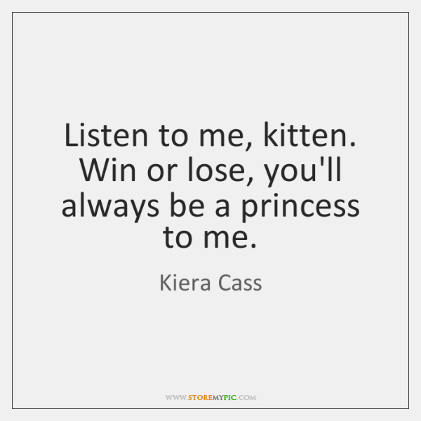 Listen to me, kitten. Win or lose, you'll always be a princess ...