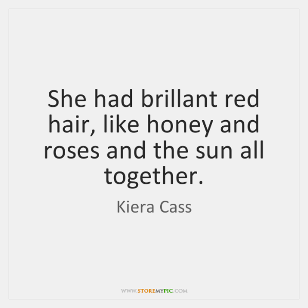 She had brillant red hair, like honey and roses and the sun ...