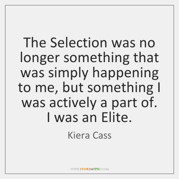 The Selection was no longer something that was simply happening to me, ...