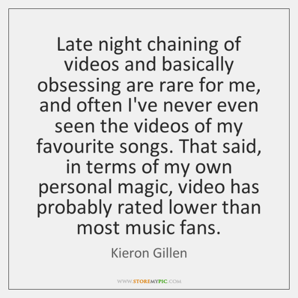 Late night chaining of videos and basically obsessing are rare for me, ...