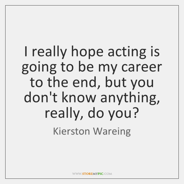 I really hope acting is going to be my career to the ...