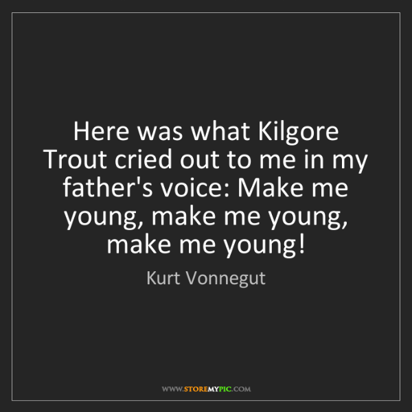 Kurt Vonnegut: Here was what Kilgore Trout cried out to me in my father's...