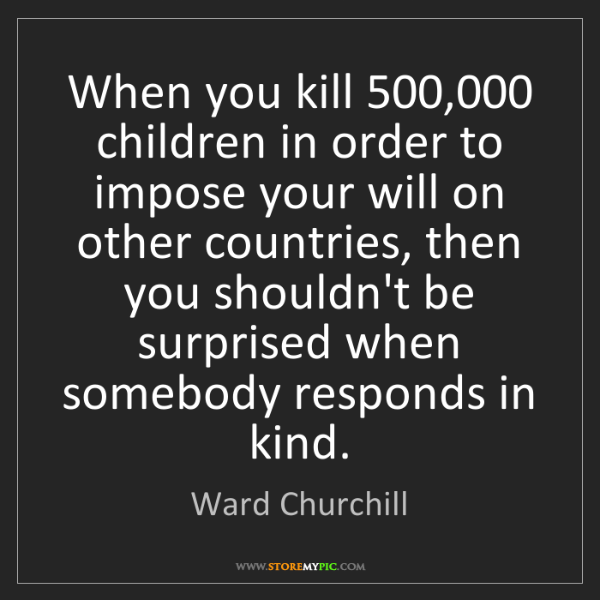 Ward Churchill: When you kill 500,000 children in order to impose your...