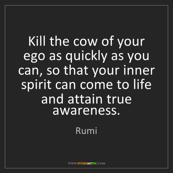Rumi: Kill the cow of your ego as quickly as you can, so that...