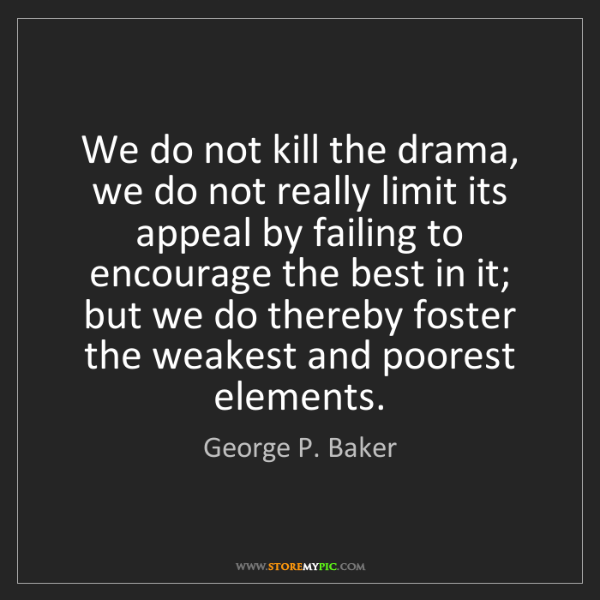 George P. Baker: We do not kill the drama, we do not really limit its...