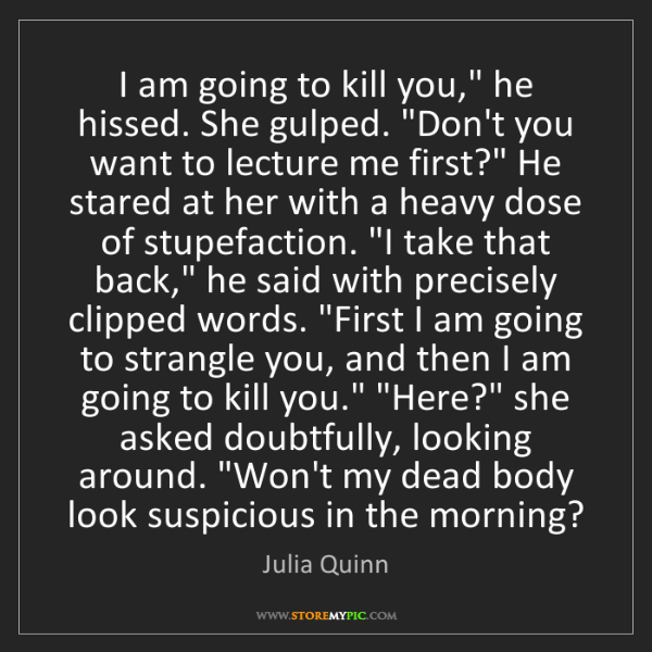 "Julia Quinn: I am going to kill you,"" he hissed. She gulped. ""Don't..."