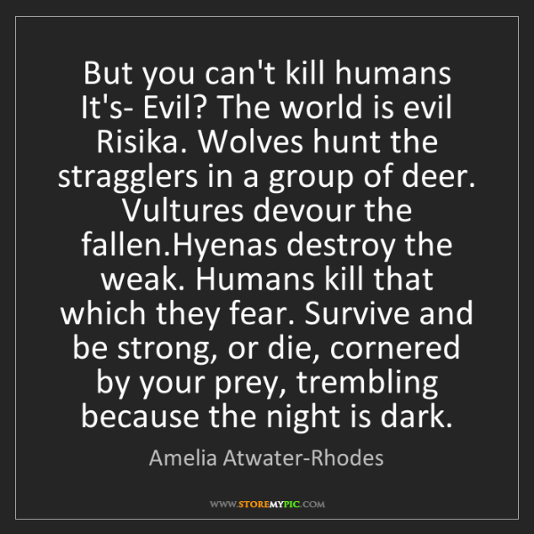 Amelia Atwater-Rhodes: But you can't kill humans It's- Evil? The world is evil...