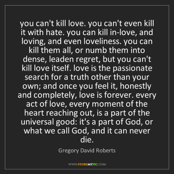 Gregory David Roberts: you can't kill love. you can't even kill it with hate....