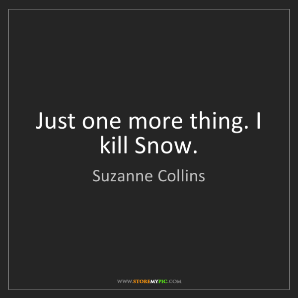 Suzanne Collins: Just one more thing. I kill Snow.