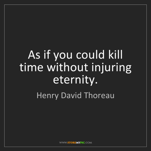 Henry David Thoreau: As if you could kill time without injuring eternity.