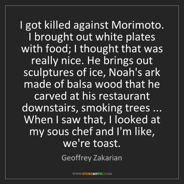 Geoffrey Zakarian: I got killed against Morimoto. I brought out white plates...