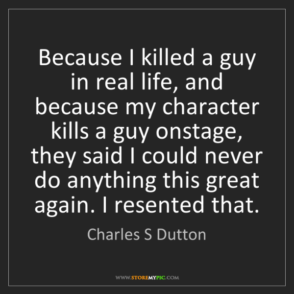 Charles S Dutton: Because I killed a guy in real life, and because my character...