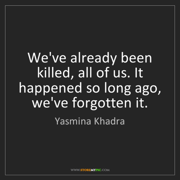 Yasmina Khadra: We've already been killed, all of us. It happened so...