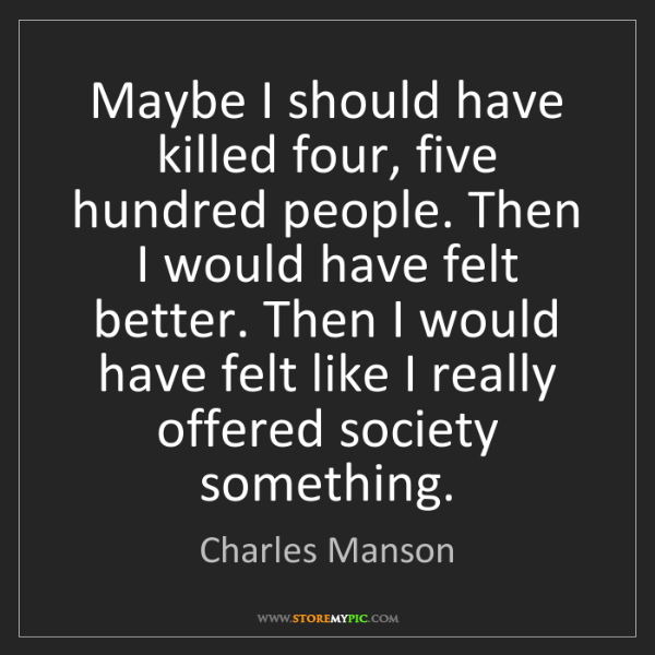 Charles Manson: Maybe I should have killed four, five hundred people....