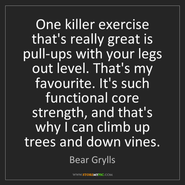 Bear Grylls: One killer exercise that's really great is pull-ups with...
