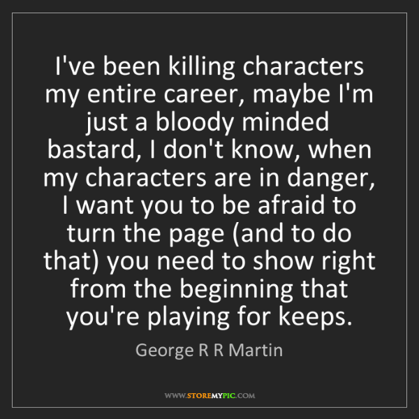 George R R Martin: I've been killing characters my entire career, maybe...