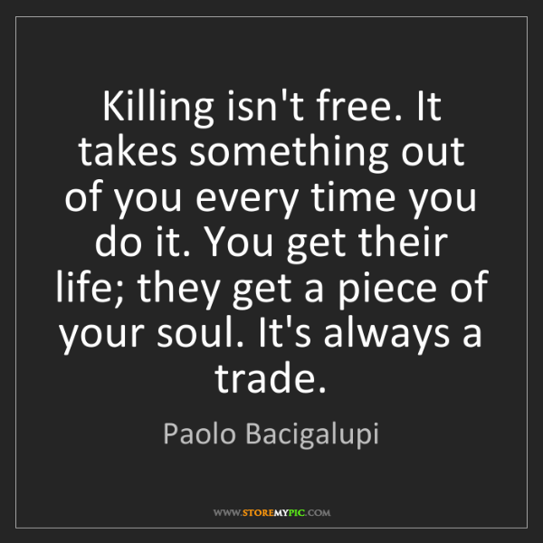 Paolo Bacigalupi: Killing isn't free. It takes something out of you every...