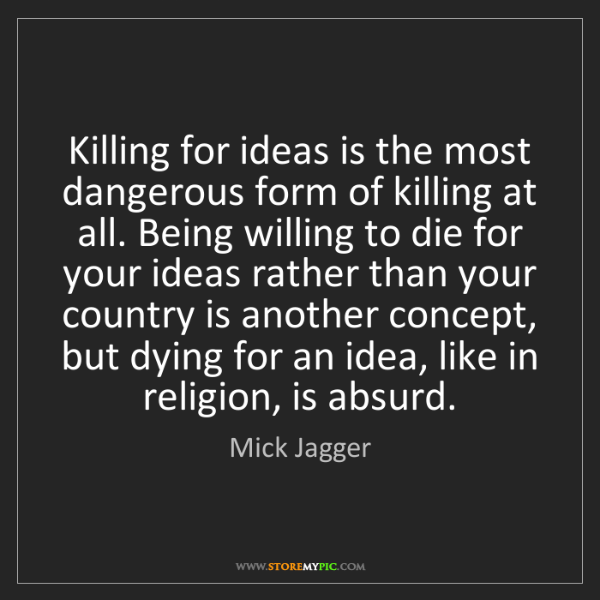 Mick Jagger: Killing for ideas is the most dangerous form of killing...