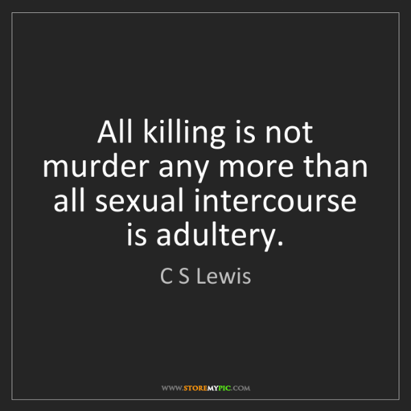 C S Lewis: All killing is not murder any more than all sexual intercourse...