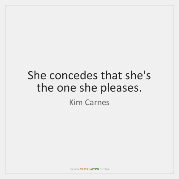 She concedes that she's the one she pleases.