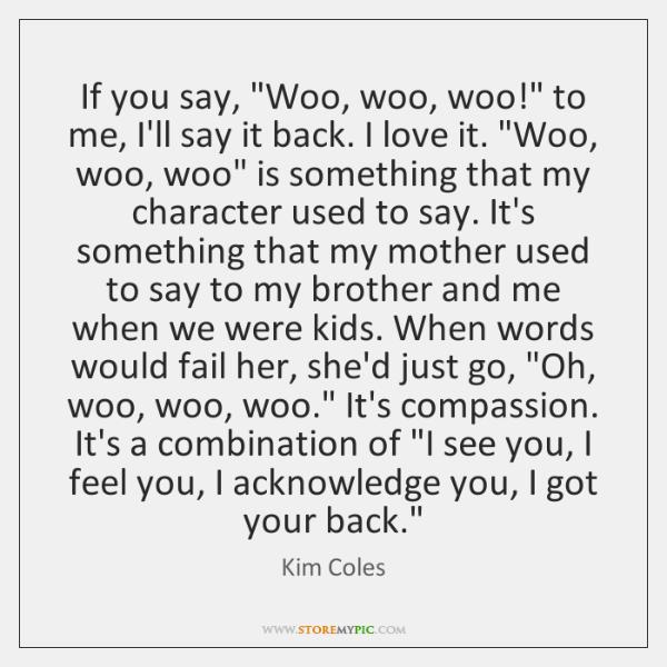 """If you say, """"Woo, woo, woo!"""" to me, I'll say it back. ..."""