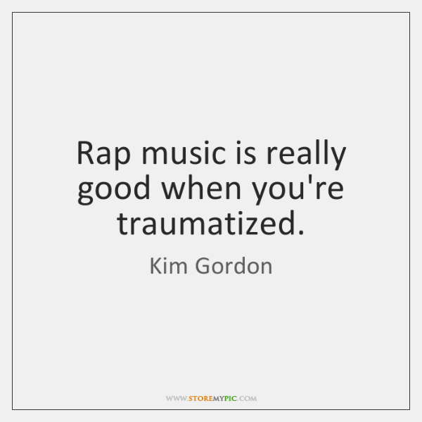 Rap music is really good when you're traumatized.