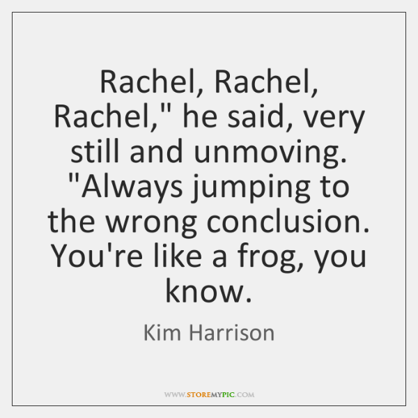 "Rachel, Rachel, Rachel,"" he said, very still and unmoving. ""Always jumping to ..."