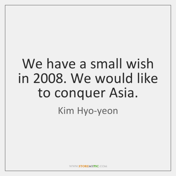 We have a small wish in 2008. We would like to conquer Asia.