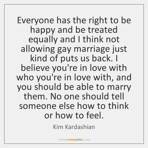 Everyone has the right to be happy and be treated equally and ...