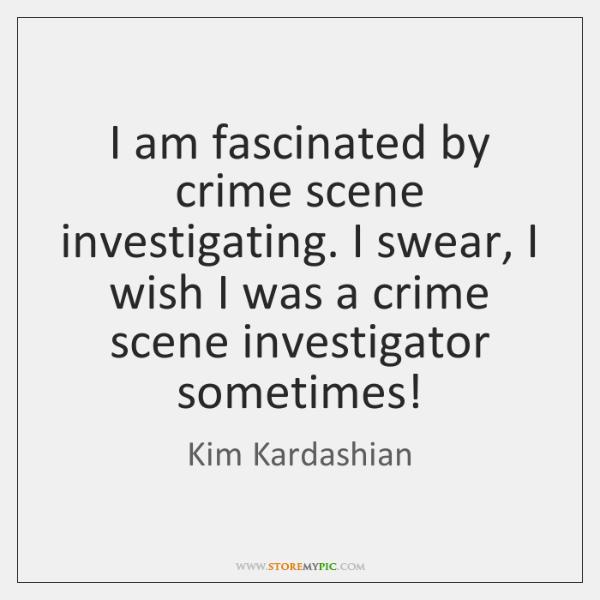 I am fascinated by crime scene investigating. I swear, I wish I ...