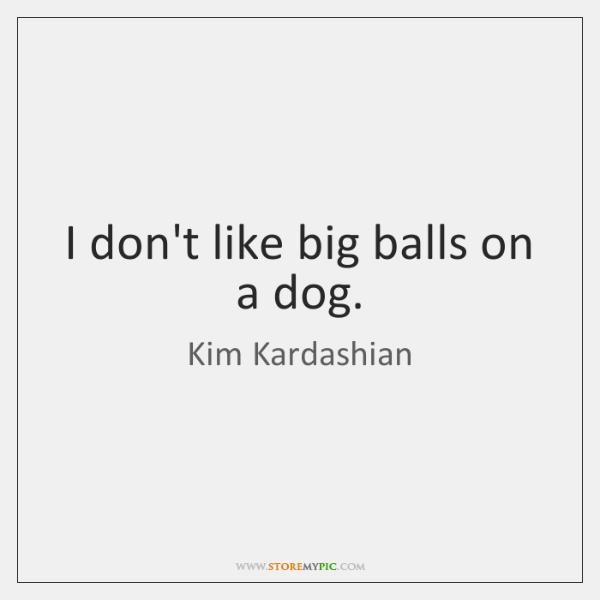 I don't like big balls on a dog.
