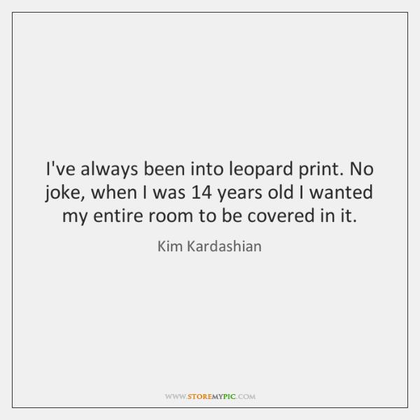I've always been into leopard print. No joke, when I was 14 years ...
