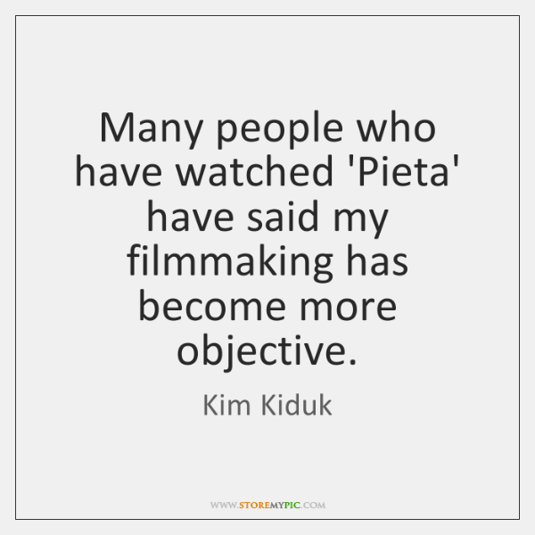 Many people who have watched 'Pieta' have said my filmmaking has become ...