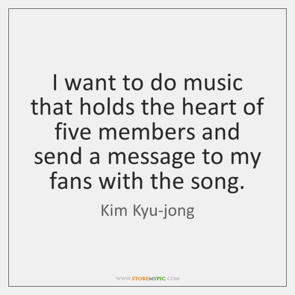 I want to do music that holds the heart of five members ...