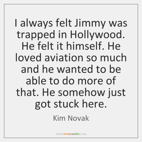 I always felt Jimmy was trapped in Hollywood. He felt it himself. ...