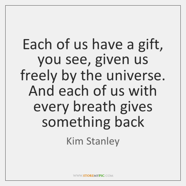 Each of us have a gift, you see, given us freely by ...
