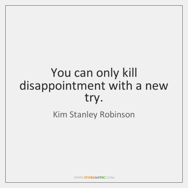 You can only kill disappointment with a new try.