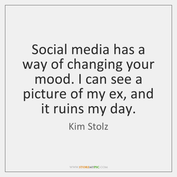 Social media has a way of changing your mood. I can see ...