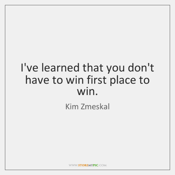 I've learned that you don't have to win first place to win.
