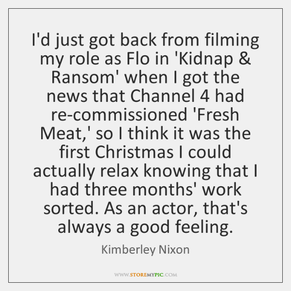 I'd just got back from filming my role as Flo in 'Kidnap & ...