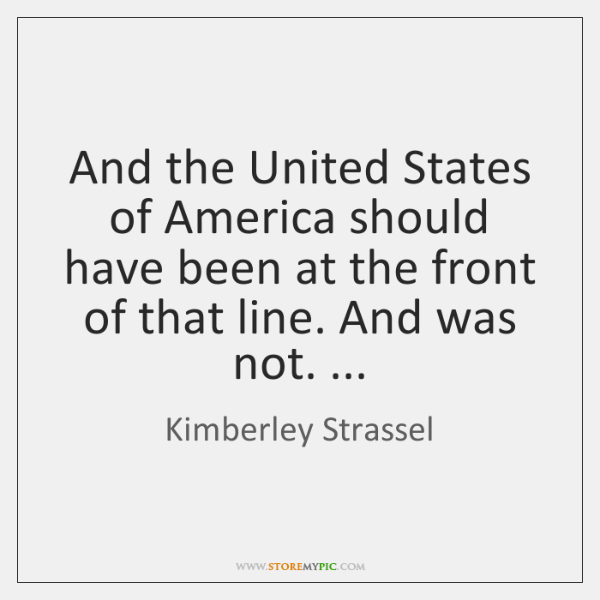 And the United States of America should have been at the front ...