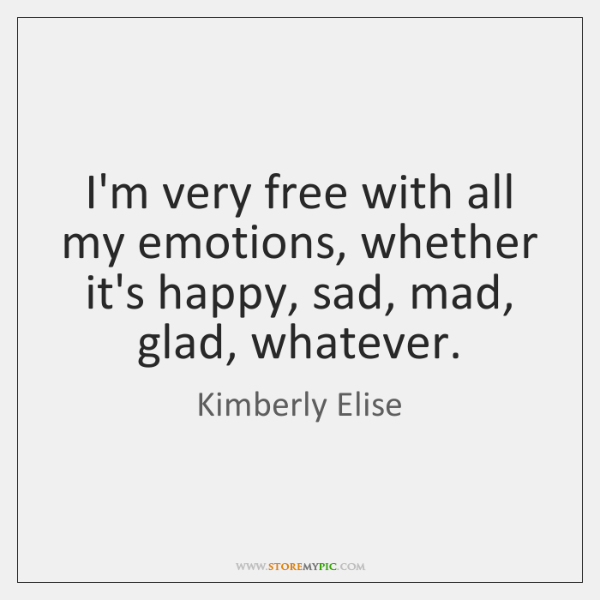 I'm very free with all my emotions, whether it's happy, sad, mad, ...
