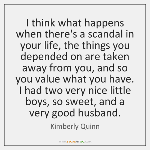 I think what happens when there's a scandal in your life, the ...