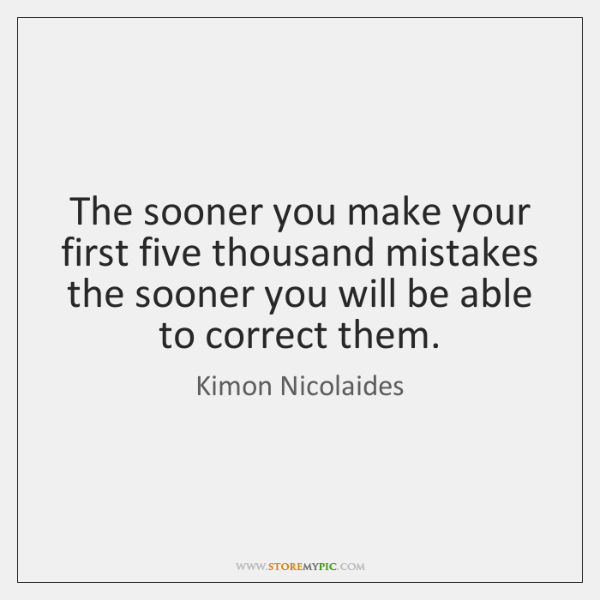 The sooner you make your first five thousand mistakes the sooner you ...