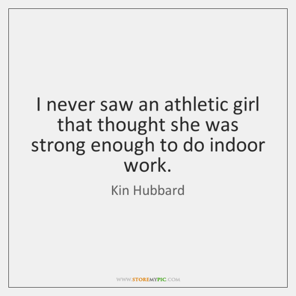 I never saw an athletic girl that thought she was strong enough ...