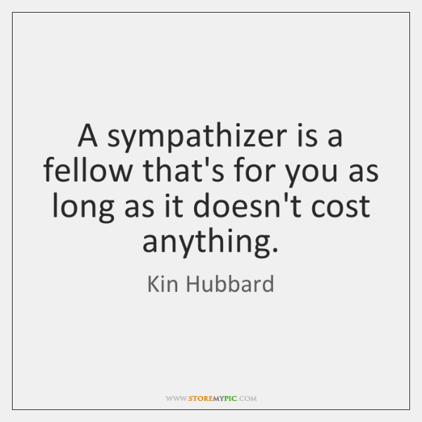 A sympathizer is a fellow that's for you as long as it ...