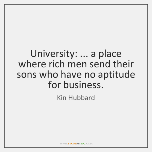 University: ... a place where rich men send their sons who have no ...